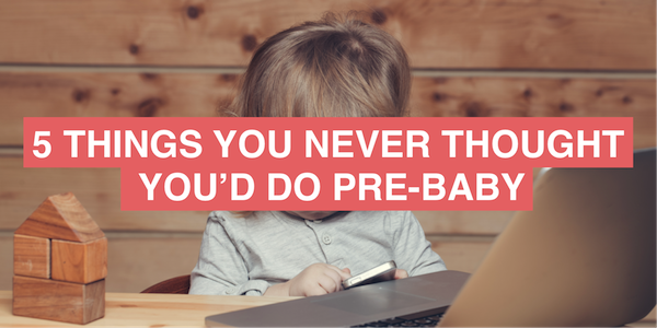 5 things you never thought you'd do pre-baby