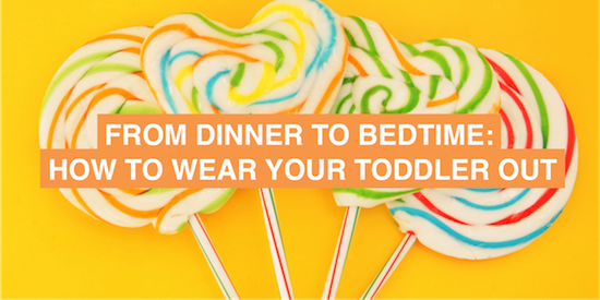 From dinner to bedtime: how to wear your toddler out