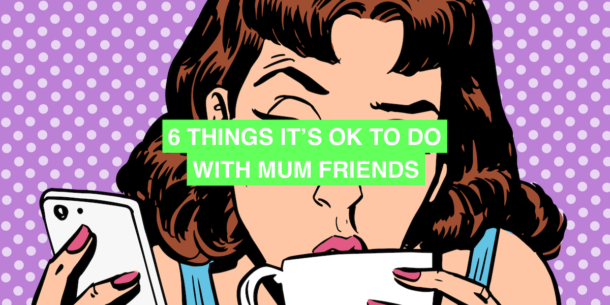 6 things it's OK to do with mum friends